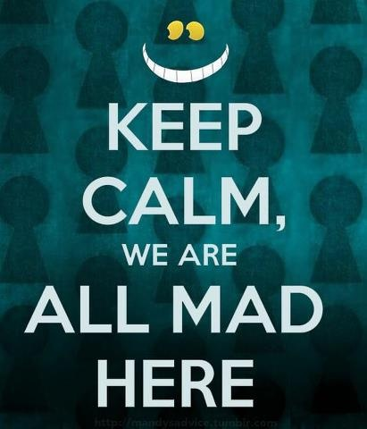 Keep Calm, We're all mad here.jpg